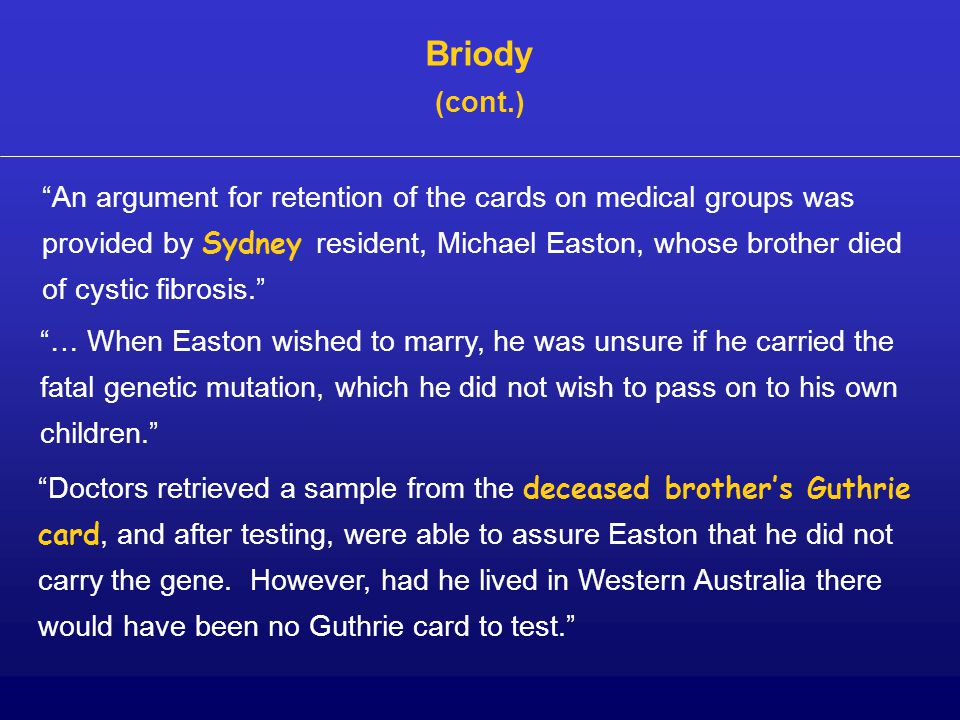 An argument for retention of the cards on medical groups was provided by Sydney resident, Michael Easton, whose brother died of cystic fibrosis. … When Easton wished to marry, he was unsure if he carried the fatal genetic mutation, which he did not wish to pass on to his own children. Doctors retrieved a sample from the deceased brother's Guthrie card, and after testing, were able to assure Easton that he did not carry the gene.