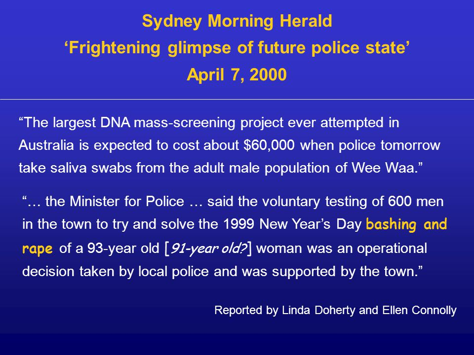 Sydney Morning Herald 'Frightening glimpse of future police state' April 7, 2000 The largest DNA mass-screening project ever attempted in Australia is expected to cost about $60,000 when police tomorrow take saliva swabs from the adult male population of Wee Waa. … the Minister for Police … said the voluntary testing of 600 men in the town to try and solve the 1999 New Year's Day bashing and rape of a 93-year old [ 91-year old.