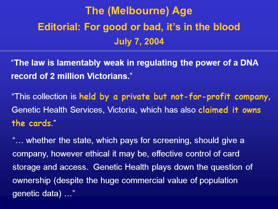 "The (Melbourne) Age Editorial: For good or bad, it's in the blood July 7, 2004 ""The law is lamentably weak in regulating the power of a DNA record of"