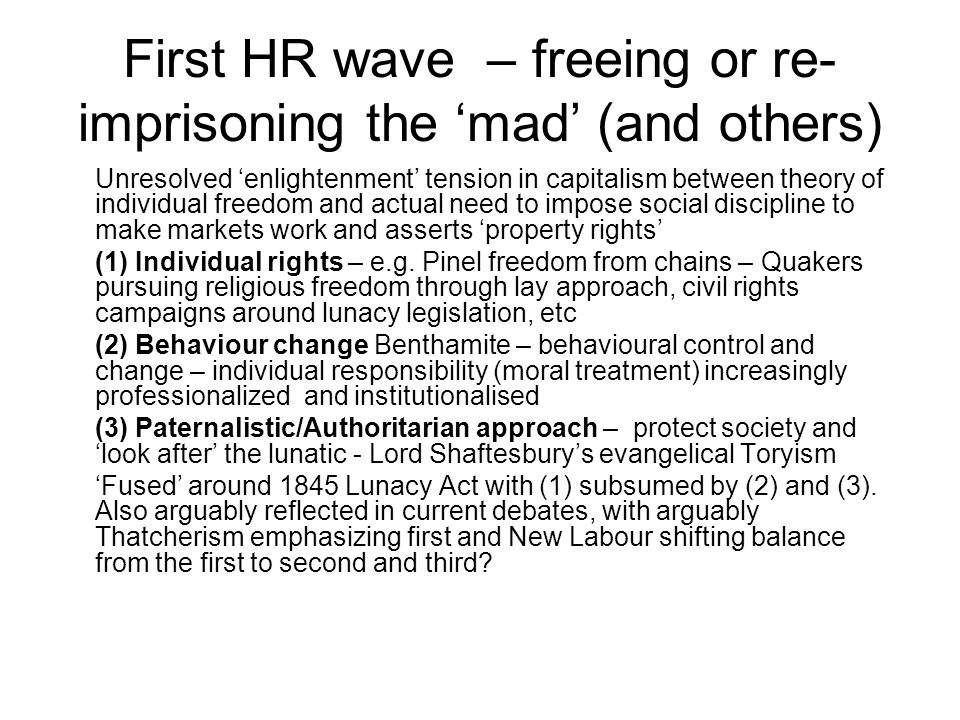 First HR wave – freeing or re- imprisoning the 'mad' (and others) Unresolved 'enlightenment' tension in capitalism between theory of individual freedom and actual need to impose social discipline to make markets work and asserts 'property rights' (1) Individual rights – e.g.