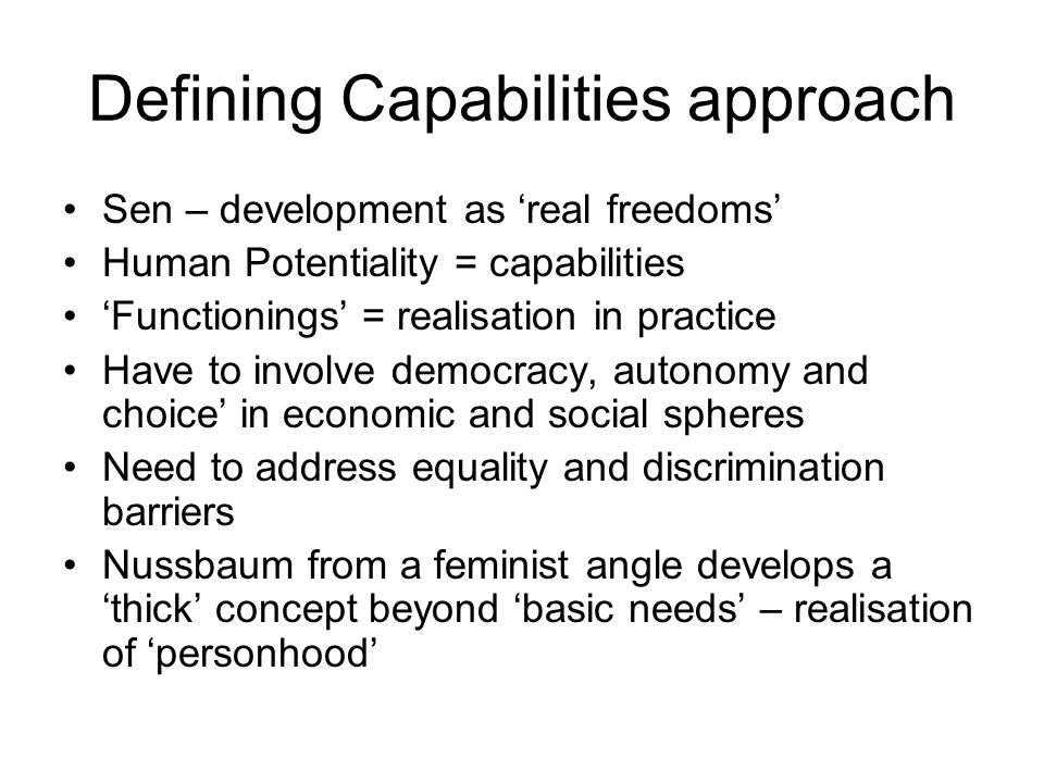 Defining Capabilities approach Sen – development as 'real freedoms' Human Potentiality = capabilities 'Functionings' = realisation in practice Have to involve democracy, autonomy and choice' in economic and social spheres Need to address equality and discrimination barriers Nussbaum from a feminist angle develops a 'thick' concept beyond 'basic needs' – realisation of 'personhood'