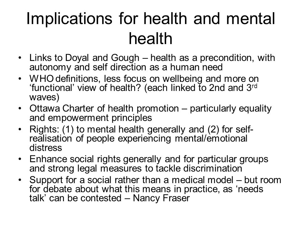 Implications for health and mental health Links to Doyal and Gough – health as a precondition, with autonomy and self direction as a human need WHO definitions, less focus on wellbeing and more on 'functional' view of health.