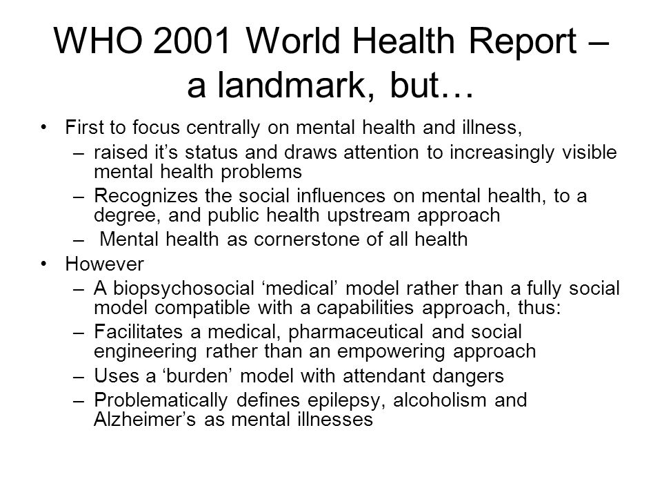 WHO 2001 World Health Report – a landmark, but… First to focus centrally on mental health and illness, –raised it's status and draws attention to increasingly visible mental health problems –Recognizes the social influences on mental health, to a degree, and public health upstream approach – Mental health as cornerstone of all health However –A biopsychosocial 'medical' model rather than a fully social model compatible with a capabilities approach, thus: –Facilitates a medical, pharmaceutical and social engineering rather than an empowering approach –Uses a 'burden' model with attendant dangers –Problematically defines epilepsy, alcoholism and Alzheimer's as mental illnesses