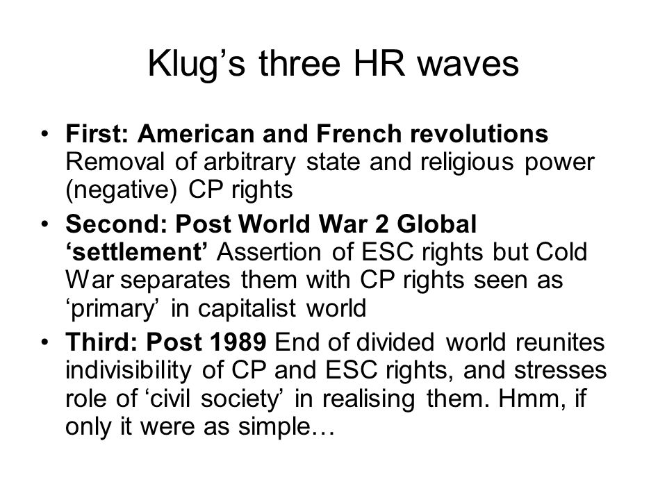 Klug's three HR waves First: American and French revolutions Removal of arbitrary state and religious power (negative) CP rights Second: Post World War 2 Global 'settlement' Assertion of ESC rights but Cold War separates them with CP rights seen as 'primary' in capitalist world Third: Post 1989 End of divided world reunites indivisibility of CP and ESC rights, and stresses role of 'civil society' in realising them.