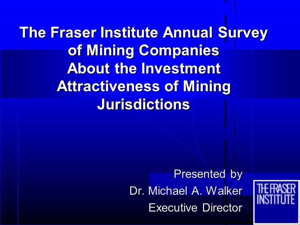 The Fraser Institute Annual Survey of Mining Companies About the Investment Attractiveness of Mining Jurisdictions Presented by Dr. Michael A. Walker