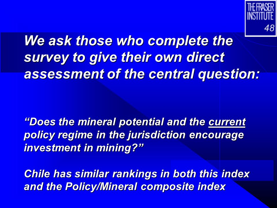 "48 We ask those who complete the survey to give their own direct assessment of the central question: ""Does the mineral potential and the current polic"