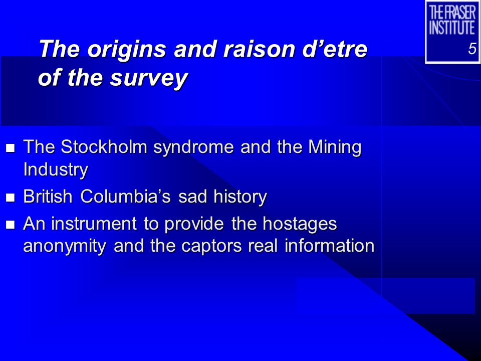 5 The origins and raison d'etre of the survey n The Stockholm syndrome and the Mining Industry n British Columbia's sad history n An instrument to pro