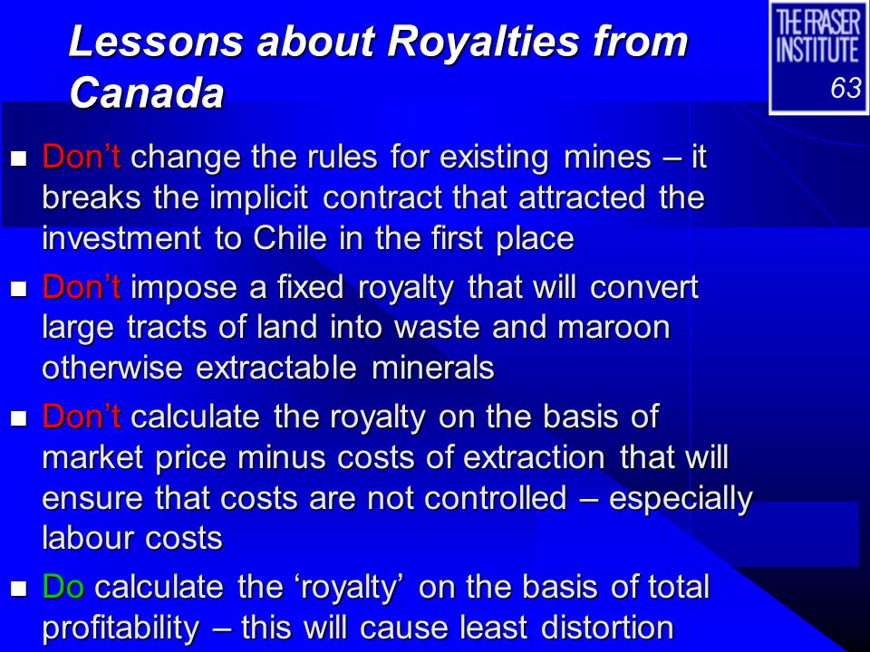 63 Lessons about Royalties from Canada n Don't change the rules for existing mines – it breaks the implicit contract that attracted the investment to