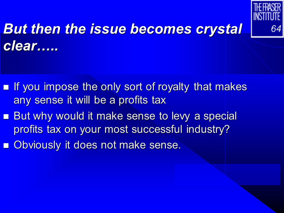 64 But then the issue becomes crystal clear….. n If you impose the only sort of royalty that makes any sense it will be a profits tax n But why would