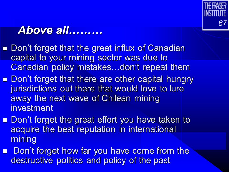 67 Above all……… n Don't forget that the great influx of Canadian capital to your mining sector was due to Canadian policy mistakes…don't repeat them n