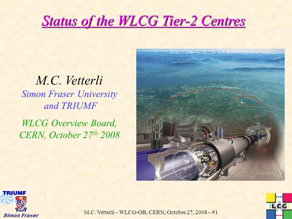 M.C. Vetterli – WLCG-OB, CERN; October 27, 2008 – #1 Simon Fraser Status of the WLCG Tier-2 Centres M.C. Vetterli Simon Fraser University and TRIUMF W