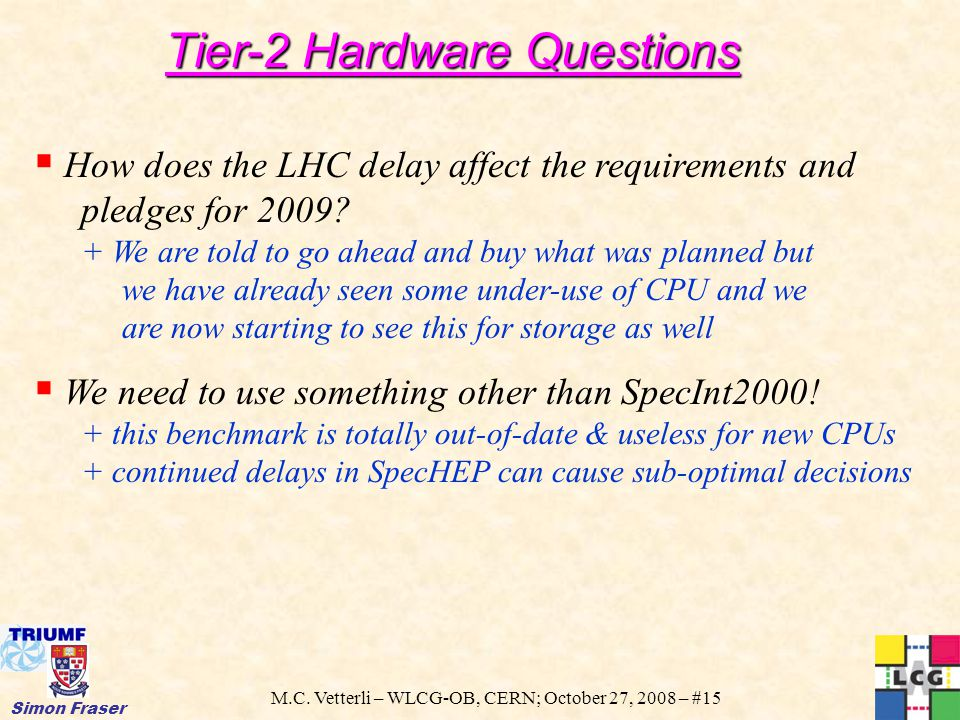 M.C. Vetterli – WLCG-OB, CERN; October 27, 2008 – #15 Simon Fraser  How does the LHC delay affect the requirements and pledges for 2009? + We are tol