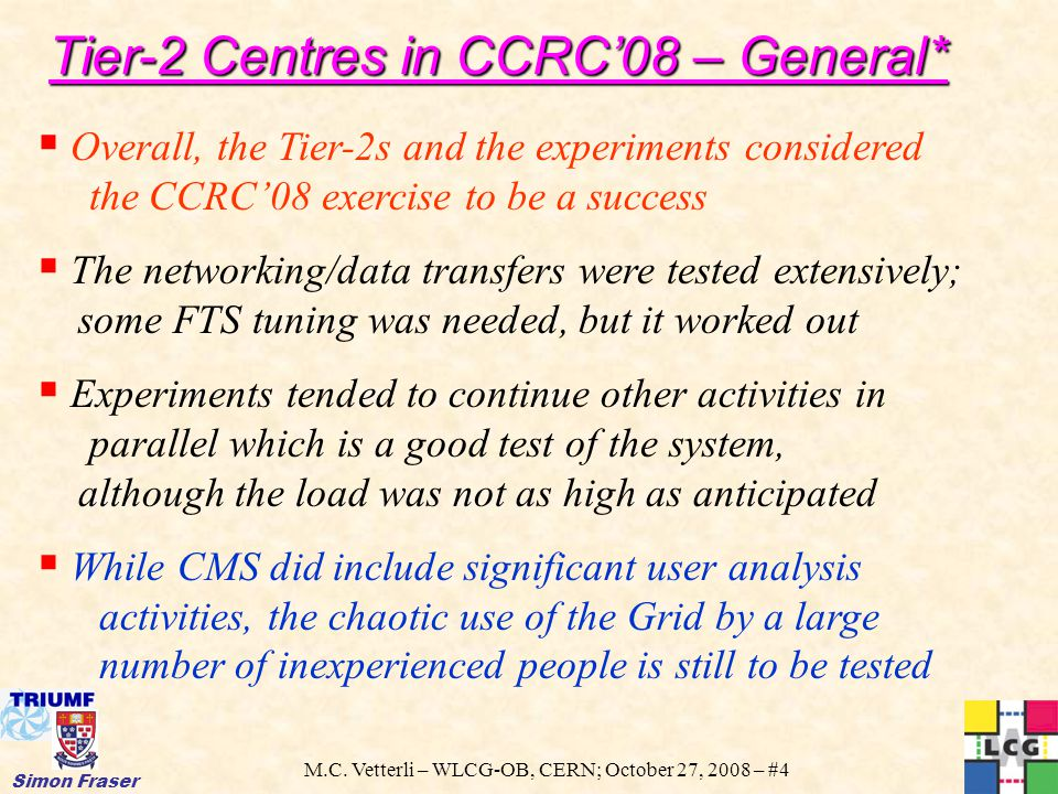 M.C. Vetterli – WLCG-OB, CERN; October 27, 2008 – #4 Simon Fraser  Overall, the Tier-2s and the experiments considered the CCRC'08 exercise to be a s