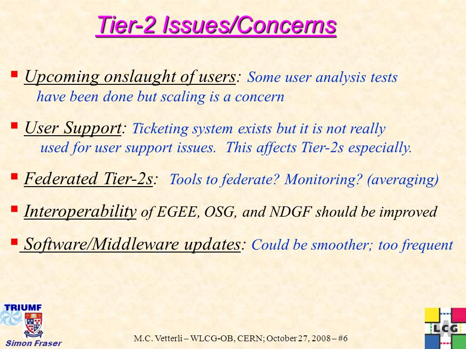 M.C. Vetterli – WLCG-OB, CERN; October 27, 2008 – #6 Simon Fraser Tier-2 Issues/Concerns  Upcoming onslaught of users: Some user analysis tests have