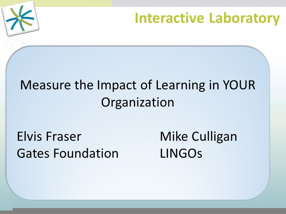 Interactive Laboratory Measure the Impact of Learning in YOUR Organization Elvis FraserMike Culligan Gates FoundationLINGOs Measure the Impact of Lear