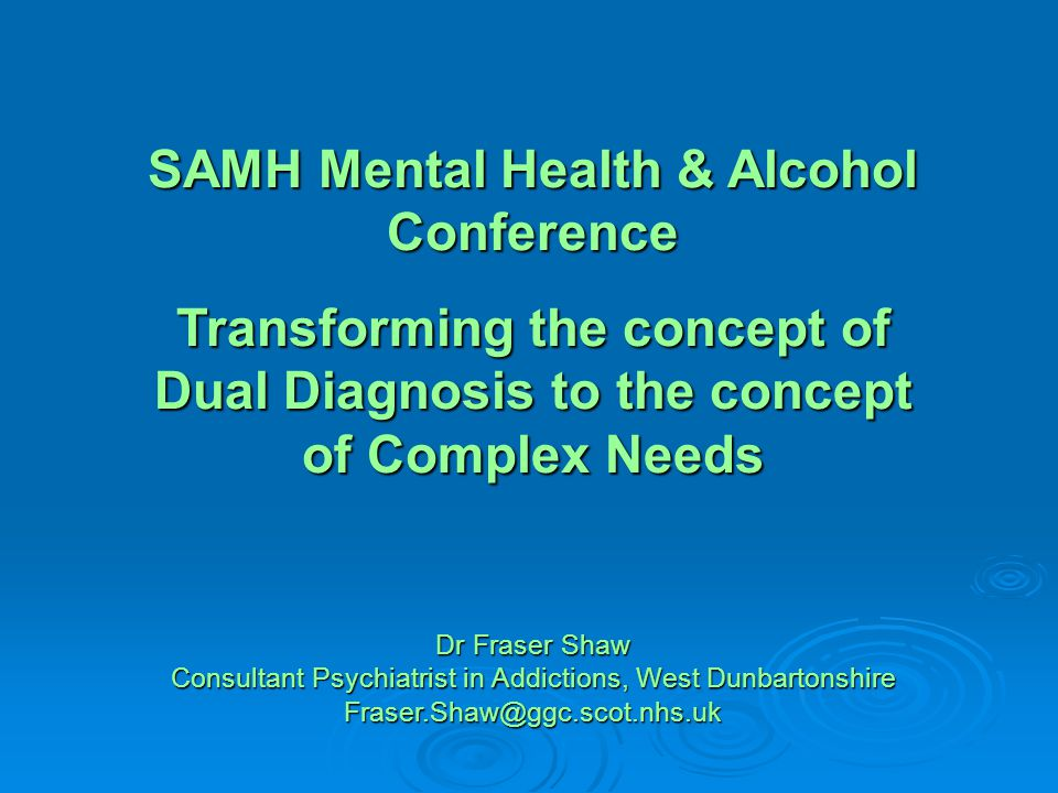 SAMH Mental Health & Alcohol Conference Transforming the concept of Dual Diagnosis to the concept of Complex Needs Dr Fraser Shaw Consultant Psychiatrist in Addictions, West Dunbartonshire Fraser.Shaw@ggc.scot.nhs.uk