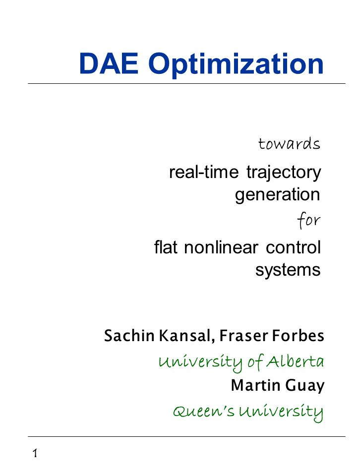 1 DAE Optimization towards real-time trajectory generation for flat nonlinear control systems Sachin Kansal, Fraser Forbes University of Alberta Martin Guay Queen's University