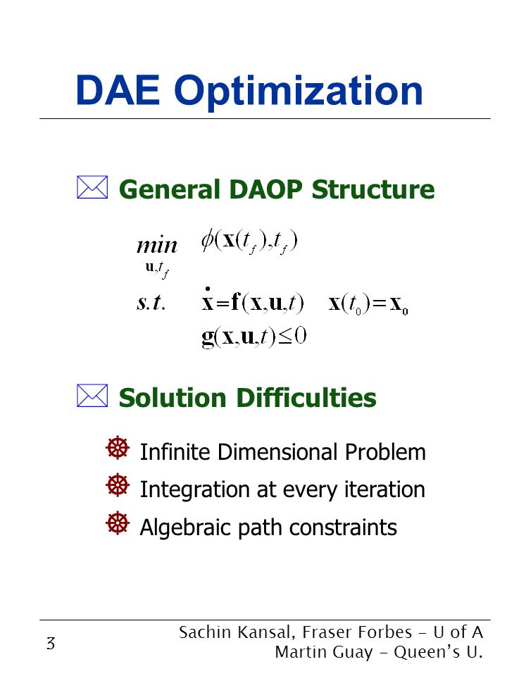 3 DAE Optimization * General DAOP Structure ] Infinite Dimensional Problem ] Integration at every iteration ] Algebraic path constraints Sachin Kansal, Fraser Forbes - U of A Martin Guay - Queen's U.