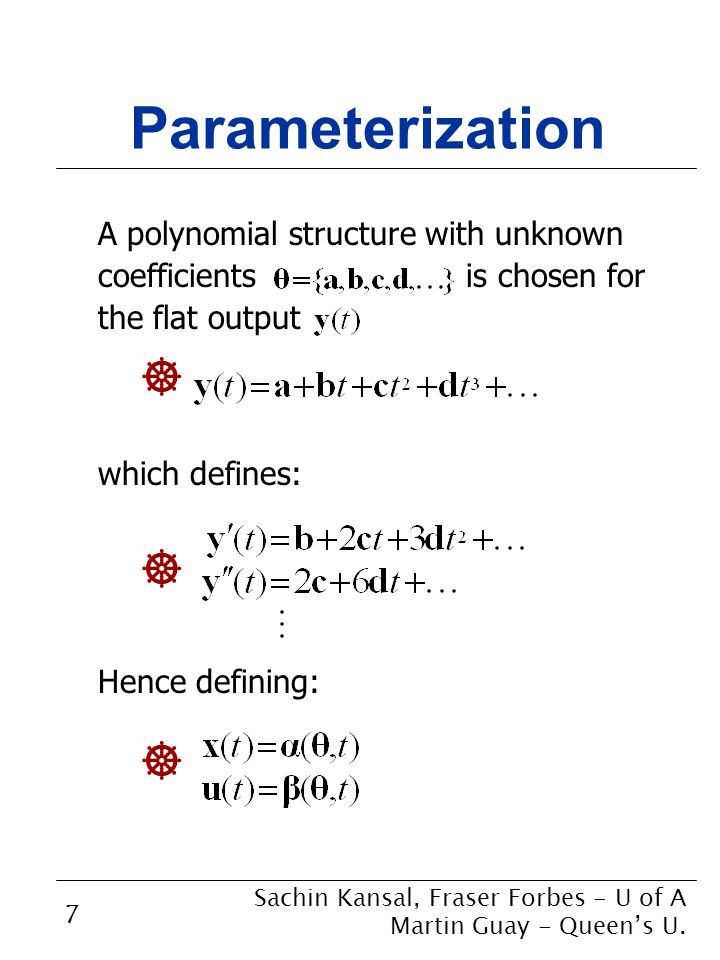 7 Parameterization A polynomial structure with unknown coefficients is chosen for the flat output which defines: Hence defining: Sachin Kansal, Fraser Forbes - U of A Martin Guay - Queen's U.