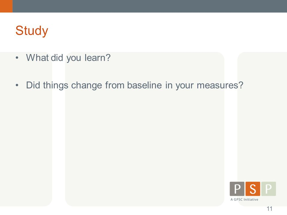 Study What did you learn? Did things change from baseline in your measures? 11