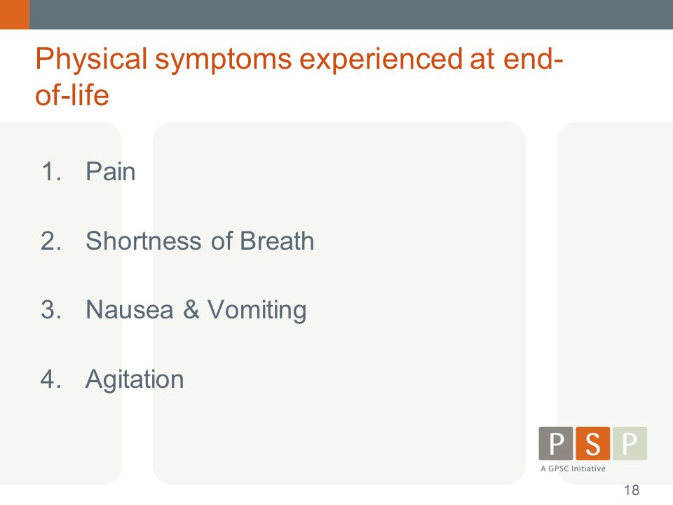 Physical symptoms experienced at end- of-life 1.Pain 2.Shortness of Breath 3.Nausea & Vomiting 4.Agitation 18