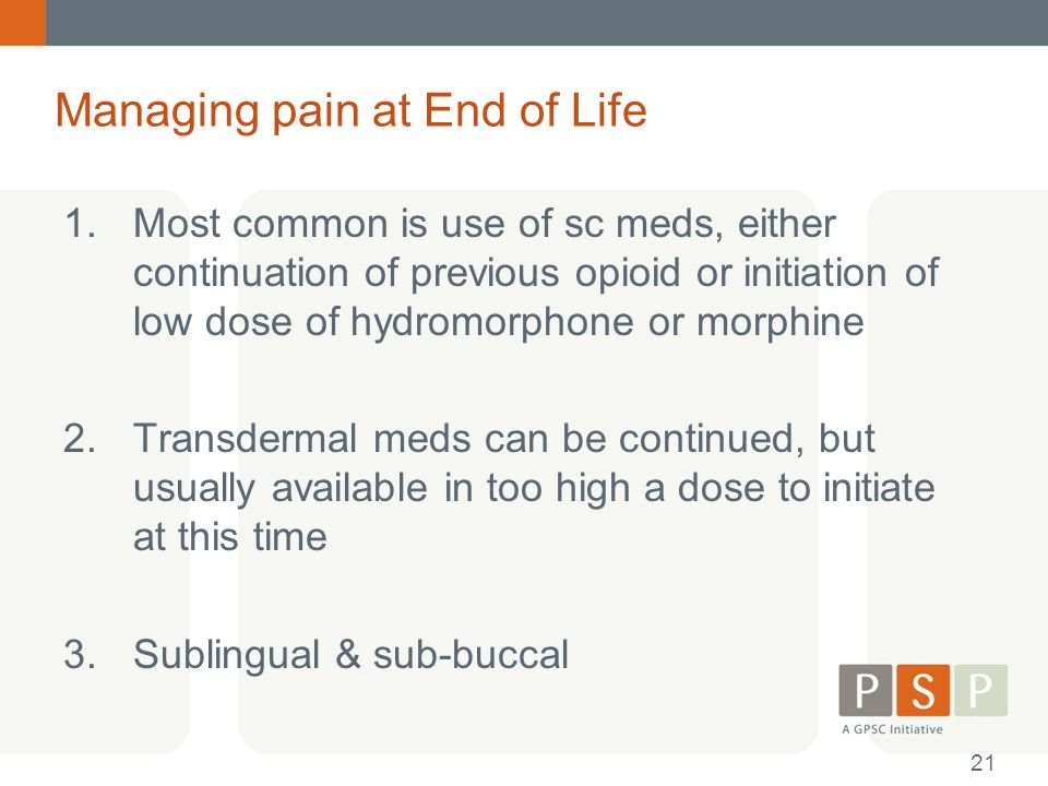 Managing pain at End of Life 1.Most common is use of sc meds, either continuation of previous opioid or initiation of low dose of hydromorphone or mor