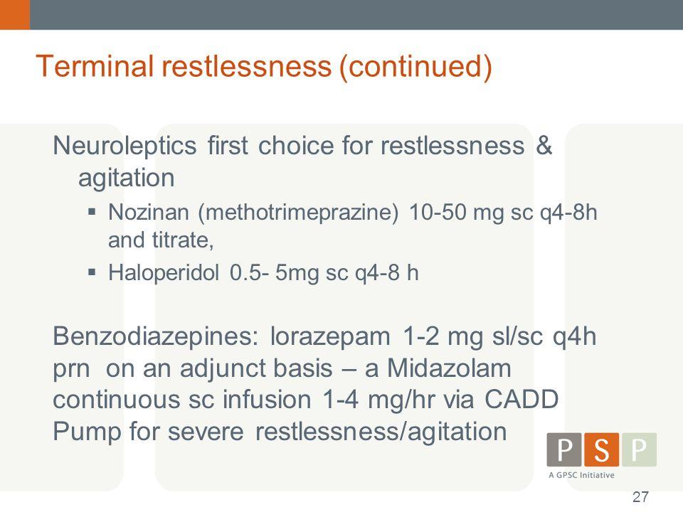 Terminal restlessness (continued) Neuroleptics first choice for restlessness & agitation  Nozinan (methotrimeprazine) 10-50 mg sc q4-8h and titrate,