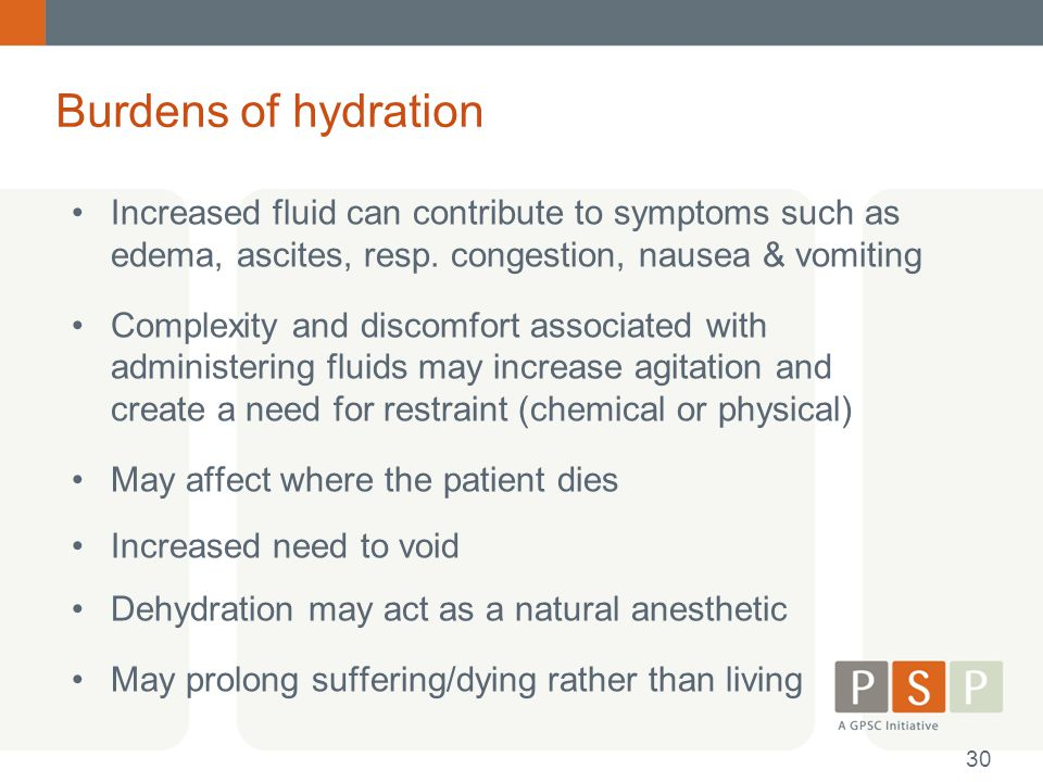 Burdens of hydration Increased fluid can contribute to symptoms such as edema, ascites, resp. congestion, nausea & vomiting Complexity and discomfort