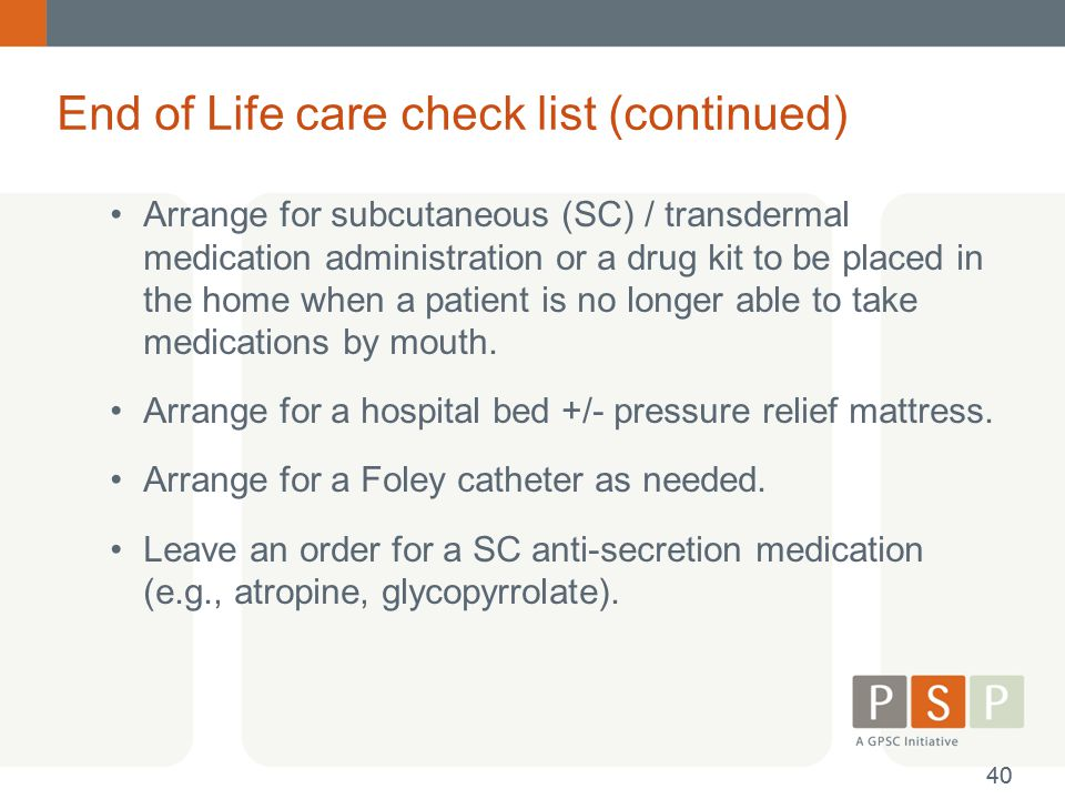 End of Life care check list (continued) Arrange for subcutaneous (SC) / transdermal medication administration or a drug kit to be placed in the home w