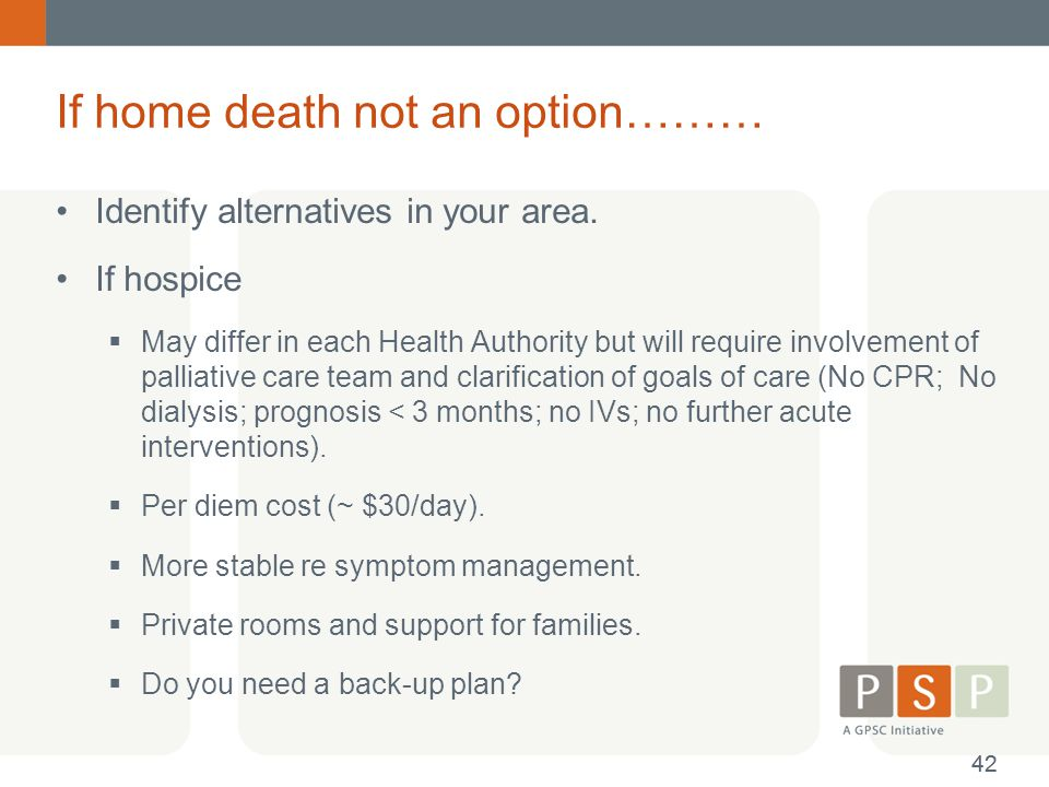 If home death not an option……… Identify alternatives in your area. If hospice  May differ in each Health Authority but will require involvement of pa