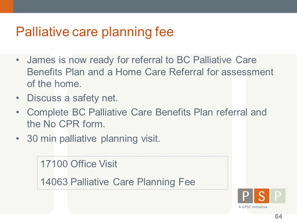 Palliative care planning fee James is now ready for referral to BC Palliative Care Benefits Plan and a Home Care Referral for assessment of the home.