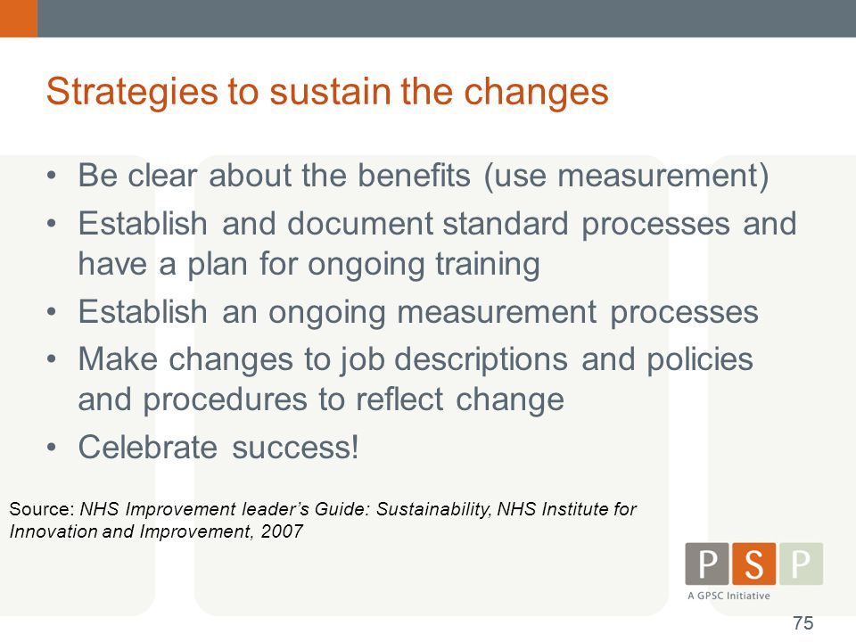 Strategies to sustain the changes Be clear about the benefits (use measurement) Establish and document standard processes and have a plan for ongoing