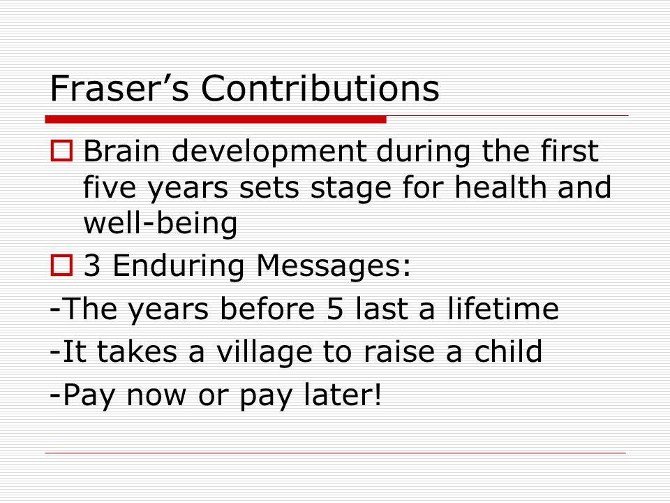 Fraser's Contributions  Brain development during the first five years sets stage for health and well-being  3 Enduring Messages: -The years before 5 last a lifetime -It takes a village to raise a child -Pay now or pay later!