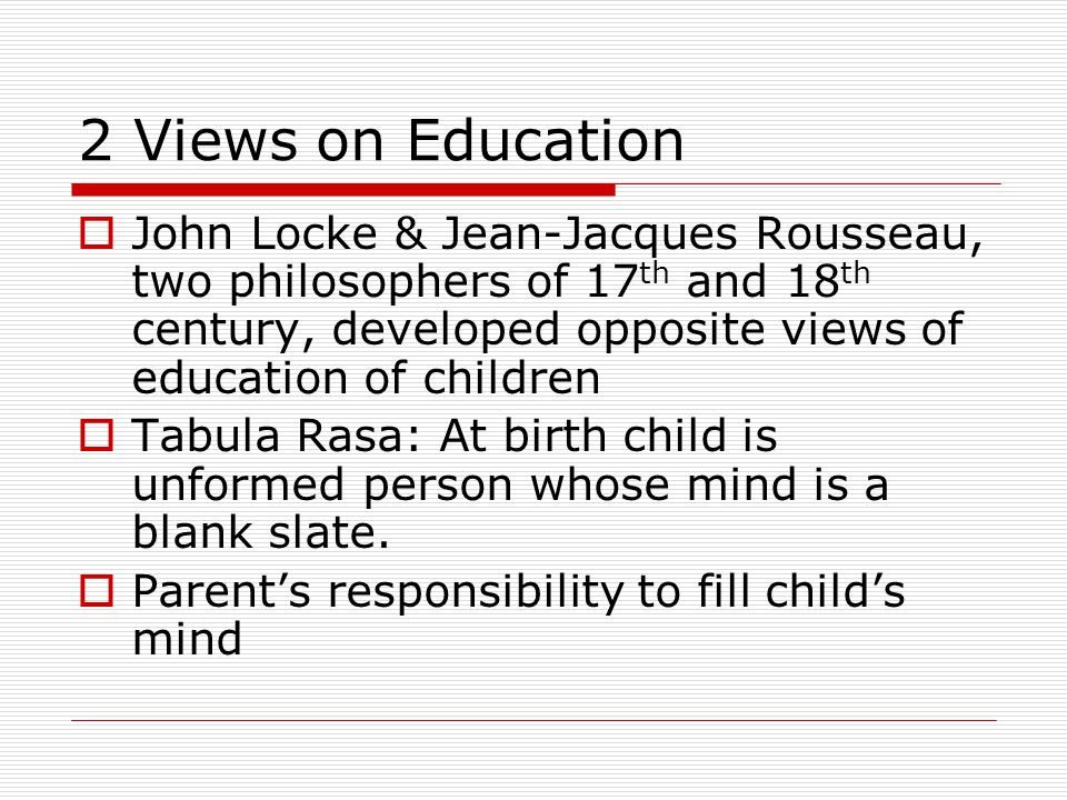 2 Views on Education  John Locke & Jean-Jacques Rousseau, two philosophers of 17 th and 18 th century, developed opposite views of education of children  Tabula Rasa: At birth child is unformed person whose mind is a blank slate.
