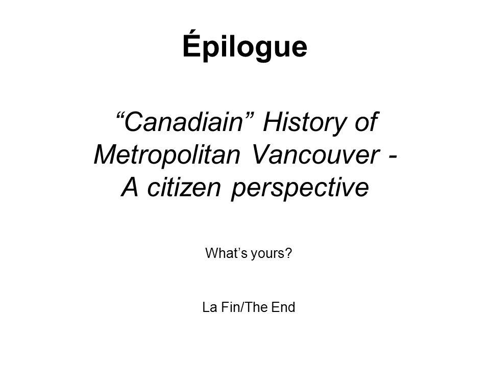 Canadiain History of Metropolitan Vancouver - A citizen perspective Épilogue What's yours.