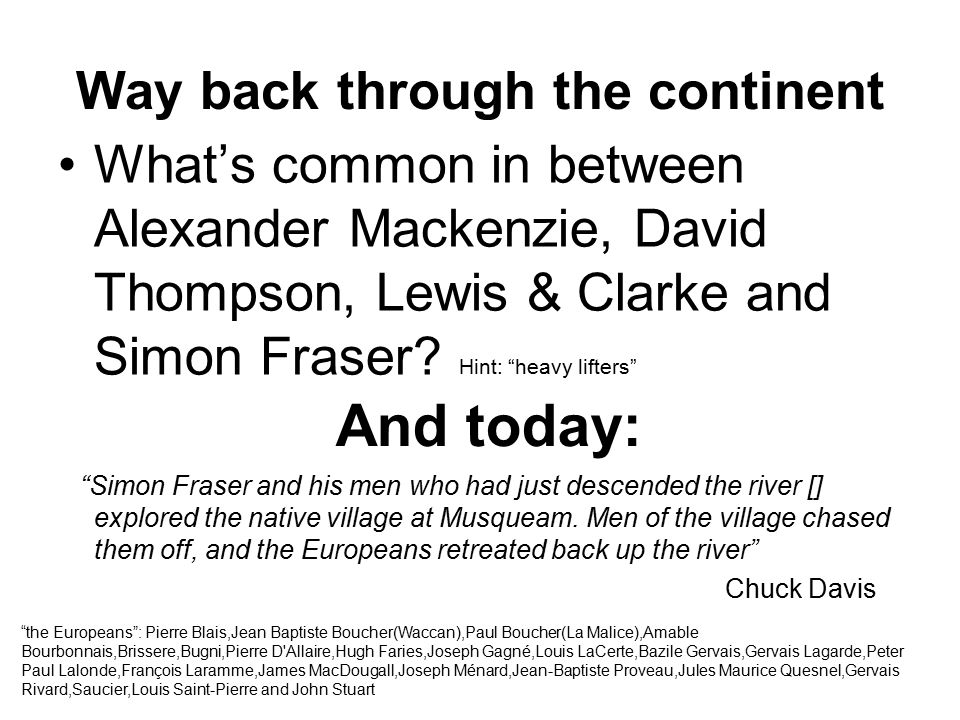 "Way back through the continent What's common in between Alexander Mackenzie, David Thompson, Lewis & Clarke and Simon Fraser? Hint: ""heavy lifters"" ""S"