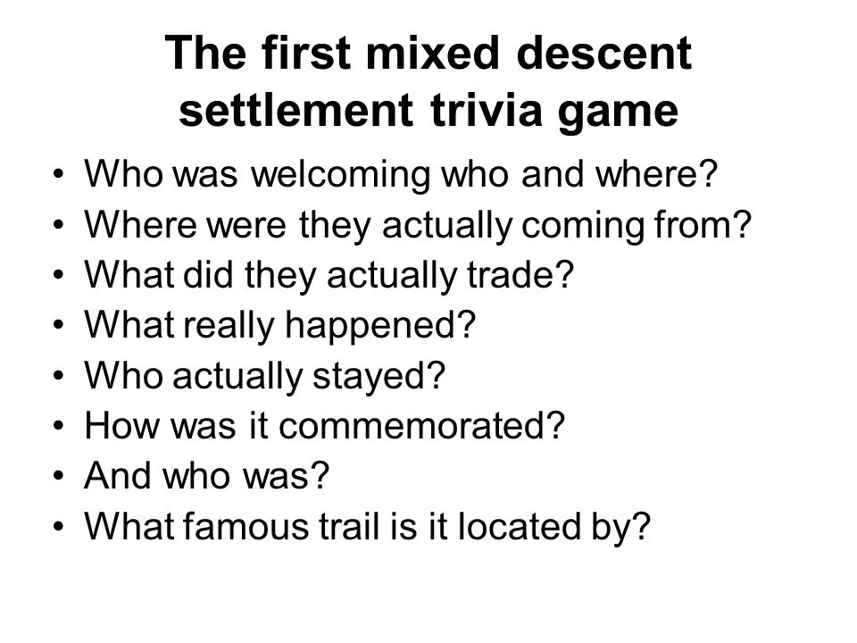 The first mixed descent settlement trivia game Who was welcoming who and where? Where were they actually coming from? What did they actually trade? Wh