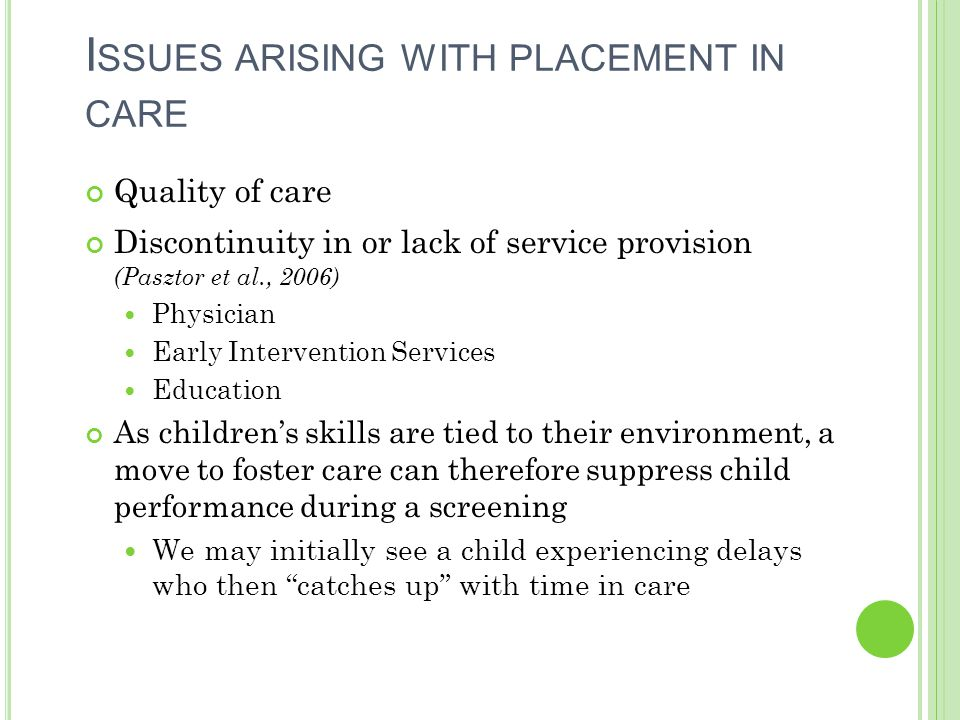 I SSUES ARISING WITH PLACEMENT IN CARE Quality of care Discontinuity in or lack of service provision (Pasztor et al., 2006) Physician Early Interventi