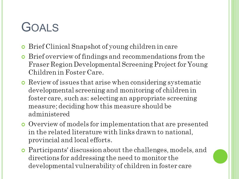 G OALS Brief Clinical Snapshot of young children in care Brief overview of findings and recommendations from the Fraser Region Developmental Screening