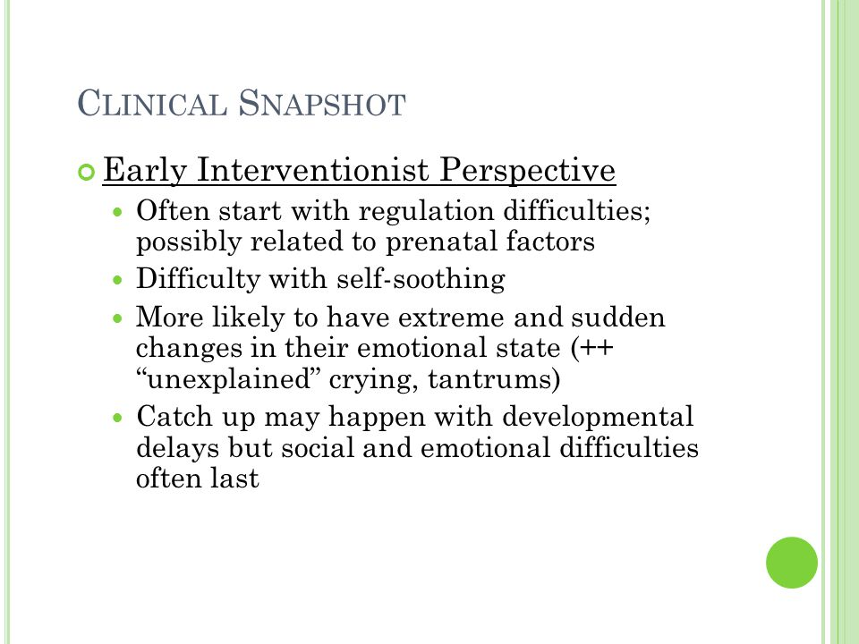 C LINICAL S NAPSHOT Early Interventionist Perspective Often start with regulation difficulties; possibly related to prenatal factors Difficulty with s