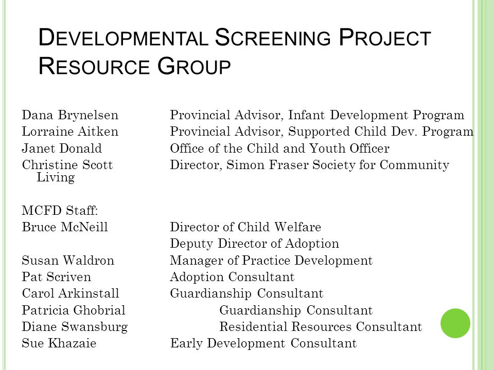 D EVELOPMENTAL S CREENING P ROJECT R ESOURCE G ROUP Dana BrynelsenProvincial Advisor, Infant Development Program Lorraine AitkenProvincial Advisor, Su