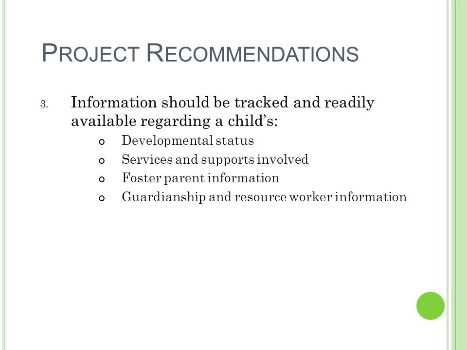 P ROJECT R ECOMMENDATIONS 3. Information should be tracked and readily available regarding a child's: Developmental status Services and supports invol