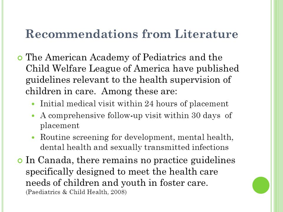 Recommendations from Literature The American Academy of Pediatrics and the Child Welfare League of America have published guidelines relevant to the h