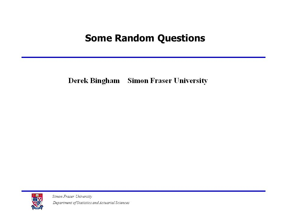 Simon Fraser University Department of Statistics and Actuarial Sciences Some Random Questions