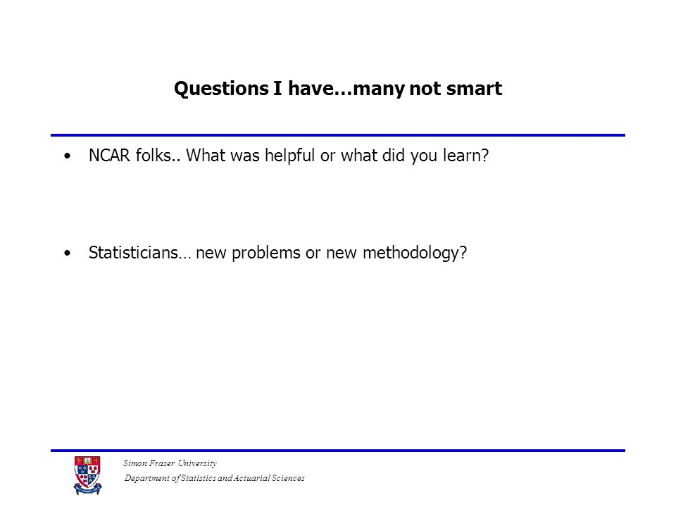 Simon Fraser University Department of Statistics and Actuarial Sciences Questions I have…many not smart NCAR folks..