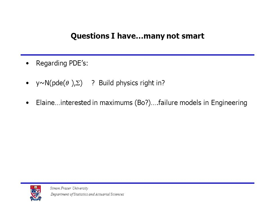 Simon Fraser University Department of Statistics and Actuarial Sciences Questions I have…many not smart Regarding PDE's: y~N(pde(  ),  ) ? Build phy