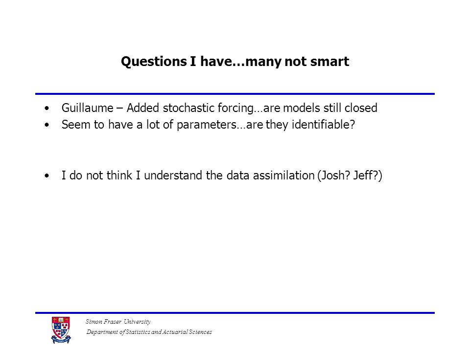 Simon Fraser University Department of Statistics and Actuarial Sciences Questions I have…many not smart Guillaume – Added stochastic forcing…are model
