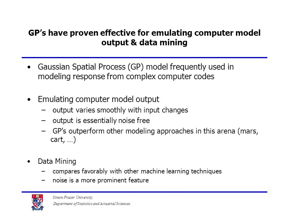 Simon Fraser University Department of Statistics and Actuarial Sciences GP's have proven effective for emulating computer model output & data mining G