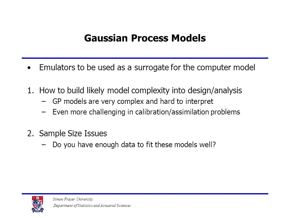 Simon Fraser University Department of Statistics and Actuarial Sciences Gaussian Process Models Emulators to be used as a surrogate for the computer model 1.How to build likely model complexity into design/analysis –GP models are very complex and hard to interpret –Even more challenging in calibration/assimilation problems 2.Sample Size Issues –Do you have enough data to fit these models well