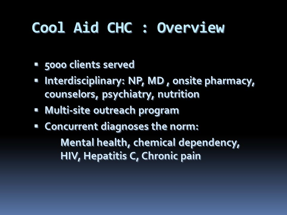 Cool Aid CHC : Overview  5000 clients served  Interdisciplinary: NP, MD, onsite pharmacy, counselors, psychiatry, nutrition  Multi-site outreach program  Concurrent diagnoses the norm: Mental health, chemical dependency, HIV, Hepatitis C, Chronic pain  5000 clients served  Interdisciplinary: NP, MD, onsite pharmacy, counselors, psychiatry, nutrition  Multi-site outreach program  Concurrent diagnoses the norm: Mental health, chemical dependency, HIV, Hepatitis C, Chronic pain